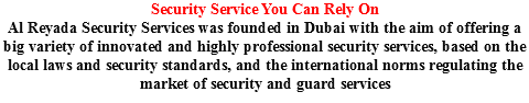 Security Service You Can Rely On Al Reyada Security Services was founded in Dubai with the aim of offering a big variety of innovated and highly professional security services, based on the local laws and security standards, and the international norms regulating the market of security and guard services