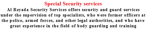 Special Security services Al Reyada Security Services offers security and guard services under the supervision of top specialists, who were former officers at the police, armed forces, and other legal authorities, and who have great experience in the field of body guarding and training