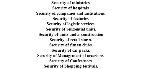 Security of ministries. Security of hospitals. Security of companies and institutions. Security of factories. Security of logistic services. Security of residential units. Security of units under construction Security of retail stores. Security of fitness clubs. Security of car parks. Security of Management of occasions. Security of Conferences. Security of Shopping festivals.