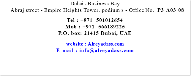 Dubai - Business Bay Abraj street - Empire Heights Tower. podium 3 - Office No: P3-A03-08 Tel : +971 501012654 Mob : +971 566189225 P.O. box: 21415 Dubai, UAE website : Alreyadass.com E-mail : info@alreyadass.com