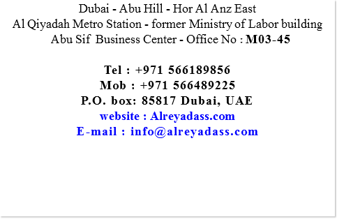 Dubai - Abu Hill - Hor Al Anz East Al Qiyadah Metro Station - former Ministry of Labor building Abu Sif Business Center - Office No : M03-45 Tel : +971 566189856 Mob : +971 566489225 P.O. box: 85817 Dubai, UAE website : Alreyadass.com E-mail : info@alreyadass.com