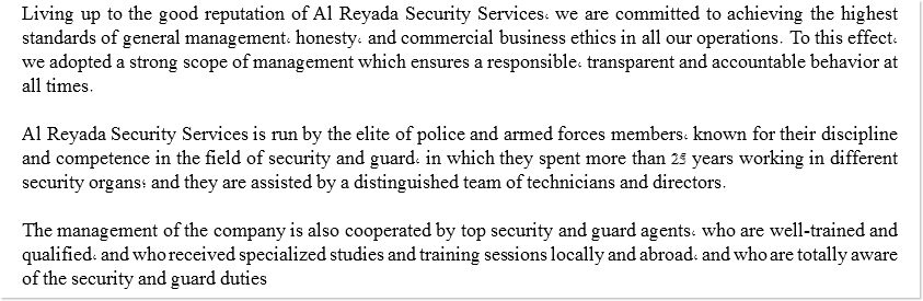 Al Living up to the good reputation of Al Reyada Security Services, we are committed to achieving the highest standards of general management, honesty, and commercial business ethics in all our operations. To this effect, we adopted a strong scope of management which ensures a responsible, transparent and accountable behavior at all times. Al Reyada Security Services is run by the elite of police and armed forces members, known for their discipline and competence in the field of security and guard, in which they spent more than 25 years working in different security organs; and they are assisted by a distinguished team of technicians and directors. The management of the company is also cooperated by top security and guard agents, who are well-trained and qualified, and who received specialized studies and training sessions locally and abroad, and who are totally aware of the security and guard duties